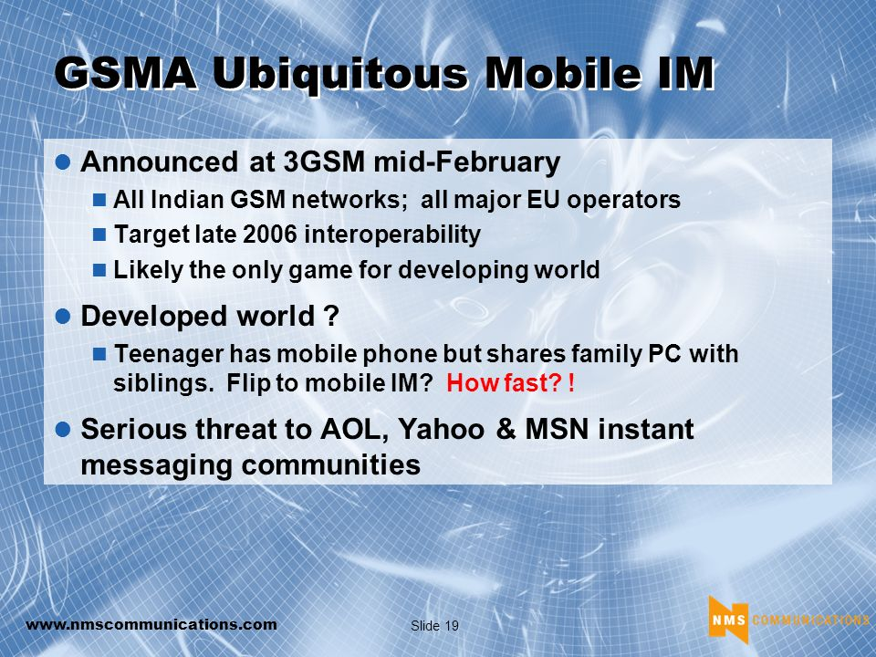 Slide 19 GSMA Ubiquitous Mobile IM Announced at 3GSM mid-February All Indian GSM networks; all major EU operators Target late 2006 interoperability Likely the only game for developing world Developed world .