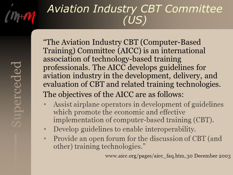 Superceded Aviation Industry CBT Committee (US) The Aviation Industry CBT (Computer-Based Training) Committee (AICC) is an international association of technology-based training professionals.