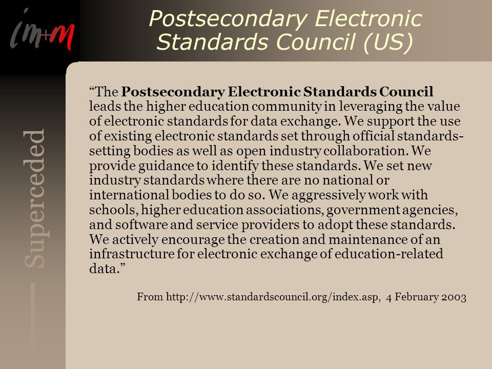 Superceded Postsecondary Electronic Standards Council (US) The Postsecondary Electronic Standards Council leads the higher education community in leveraging the value of electronic standards for data exchange.