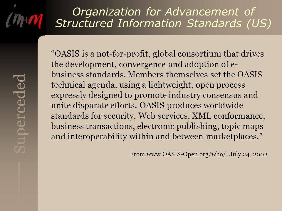 Superceded Organization for Advancement of Structured Information Standards (US) OASIS is a not-for-profit, global consortium that drives the development, convergence and adoption of e- business standards.