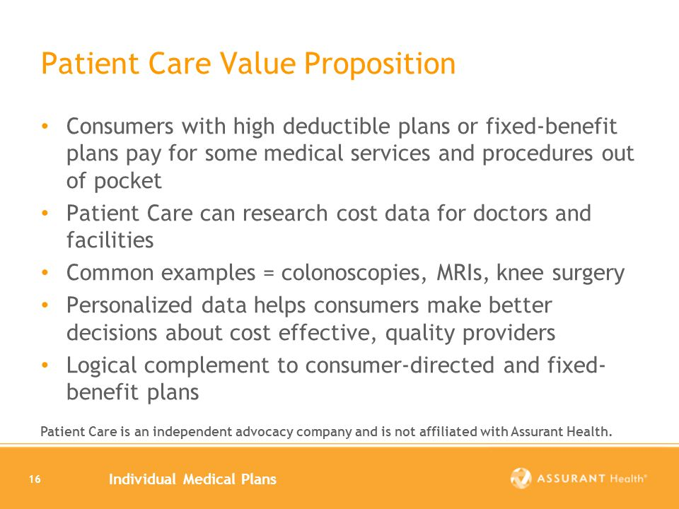 Individual Medical Plans 16 Patient Care Value Proposition Consumers with high deductible plans or fixed-benefit plans pay for some medical services and procedures out of pocket Patient Care can research cost data for doctors and facilities Common examples = colonoscopies, MRIs, knee surgery Personalized data helps consumers make better decisions about cost effective, quality providers Logical complement to consumer-directed and fixed- benefit plans Patient Care is an independent advocacy company and is not affiliated with Assurant Health.