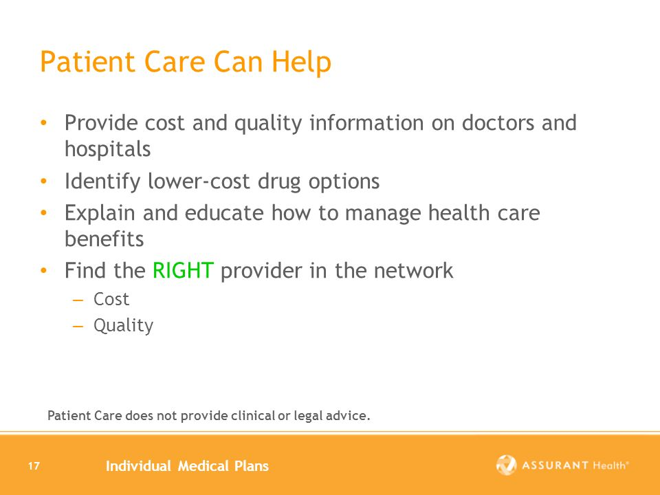 Individual Medical Plans 17 Patient Care Can Help Provide cost and quality information on doctors and hospitals Identify lower-cost drug options Explain and educate how to manage health care benefits Find the RIGHT provider in the network – Cost – Quality Patient Care does not provide clinical or legal advice.