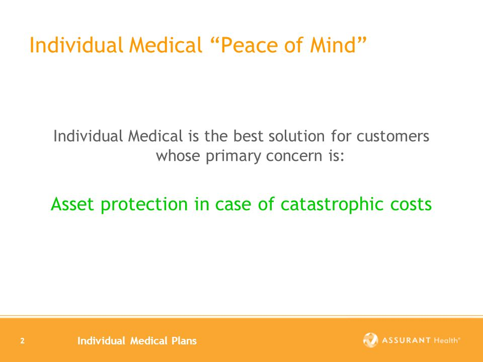 Individual Medical Plans 2 Individual Medical Peace of Mind Individual Medical is the best solution for customers whose primary concern is: Asset protection in case of catastrophic costs