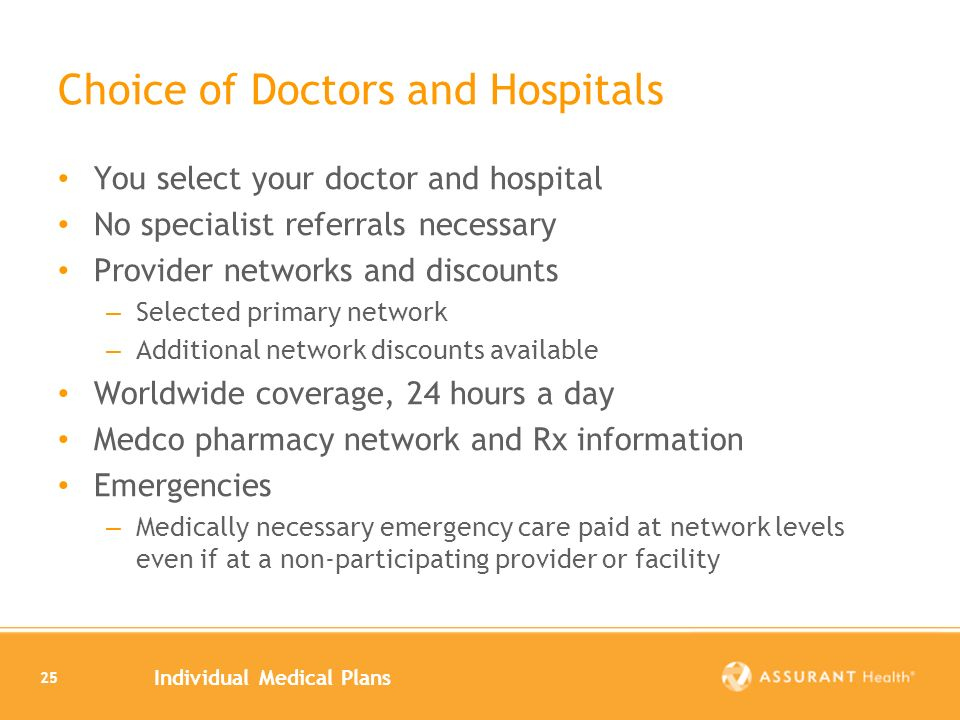 Individual Medical Plans 25 Choice of Doctors and Hospitals You select your doctor and hospital No specialist referrals necessary Provider networks and discounts – Selected primary network – Additional network discounts available Worldwide coverage, 24 hours a day Medco pharmacy network and Rx information Emergencies – Medically necessary emergency care paid at network levels even if at a non-participating provider or facility