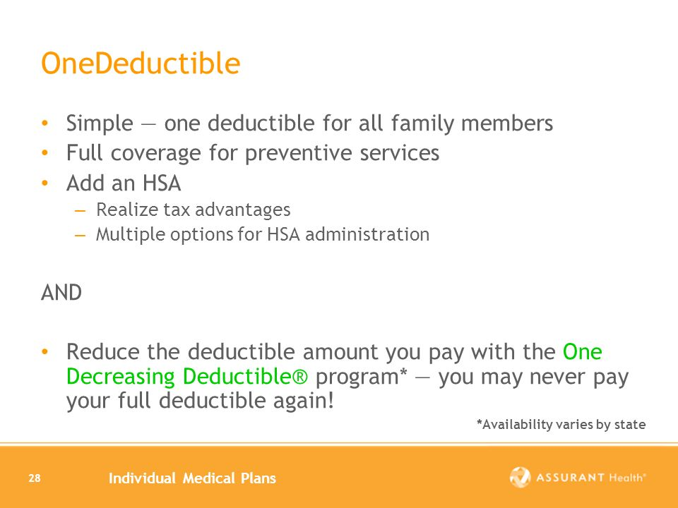 Individual Medical Plans 28 OneDeductible Simple one deductible for all family members Full coverage for preventive services Add an HSA – Realize tax advantages – Multiple options for HSA administration AND Reduce the deductible amount you pay with the One Decreasing Deductible® program* you may never pay your full deductible again.