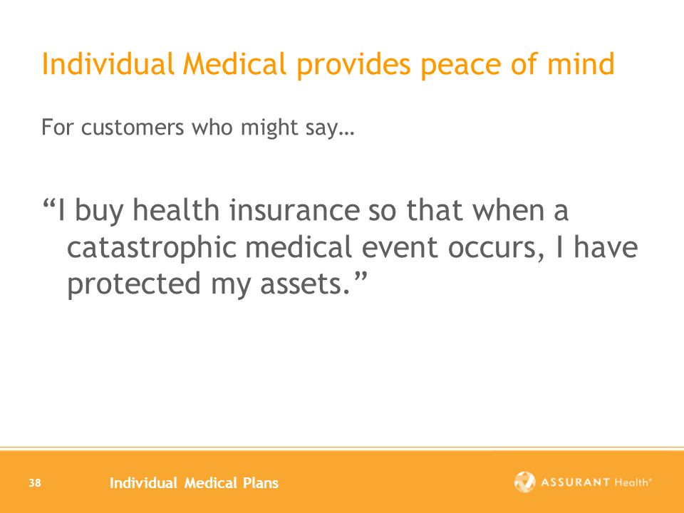 Individual Medical Plans 38 Individual Medical provides peace of mind For customers who might say… I buy health insurance so that when a catastrophic medical event occurs, I have protected my assets.