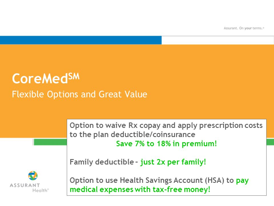 CoreMed SM Flexible Options and Great Value Option to waive Rx copay and apply prescription costs to the plan deductible/coinsurance Save 7% to 18% in premium.