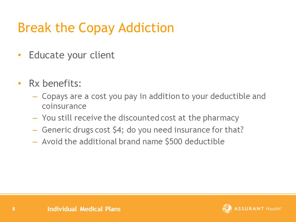 Individual Medical Plans 8 Break the Copay Addiction Educate your client Rx benefits: – Copays are a cost you pay in addition to your deductible and coinsurance – You still receive the discounted cost at the pharmacy – Generic drugs cost $4; do you need insurance for that.