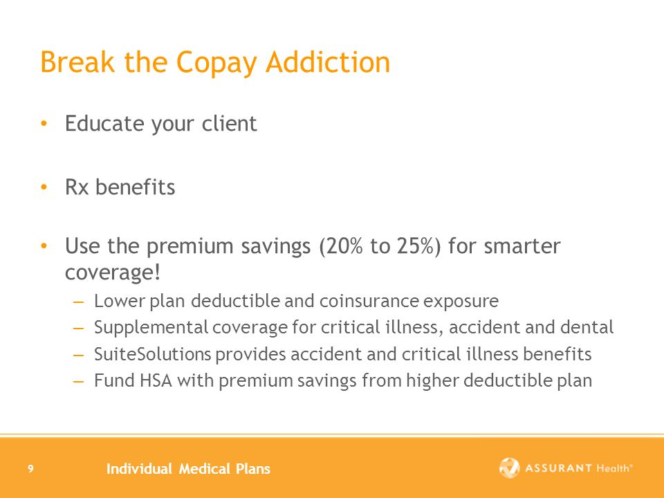 Individual Medical Plans 9 Break the Copay Addiction Educate your client Rx benefits Use the premium savings (20% to 25%) for smarter coverage.