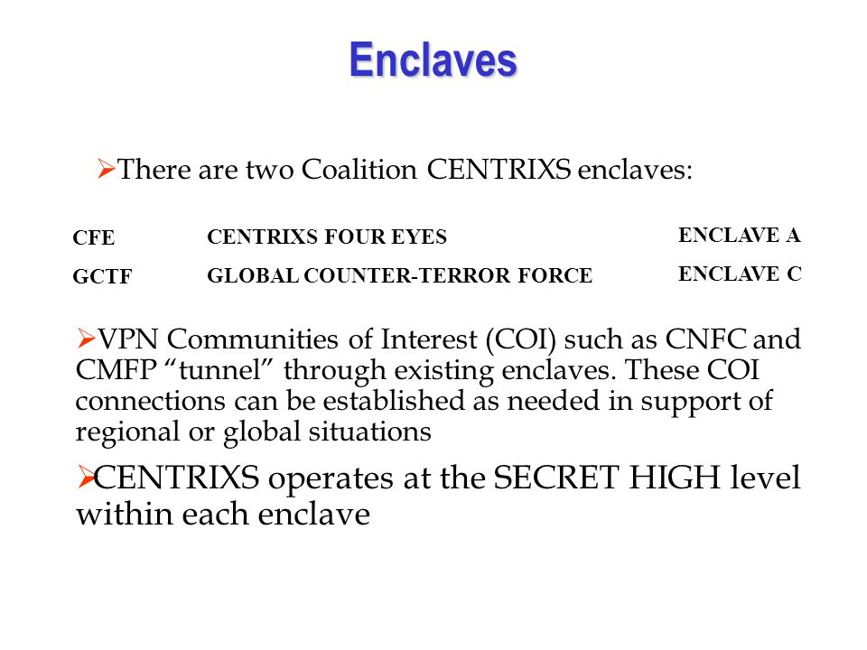 Enclaves There are two Coalition CENTRIXS enclaves: CFE GCTF CENTRIXS FOUR EYES GLOBAL COUNTER-TERROR FORCE ENCLAVE A ENCLAVE C VPN Communities of Interest (COI) such as CNFC and CMFP tunnel through existing enclaves.
