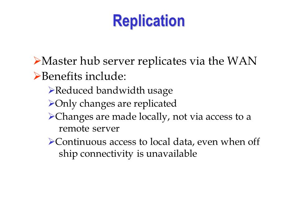 Replication Master hub server replicates via the WAN Benefits include: Reduced bandwidth usage Only changes are replicated Changes are made locally, not via access to a remote server Continuous access to local data, even when off ship connectivity is unavailable