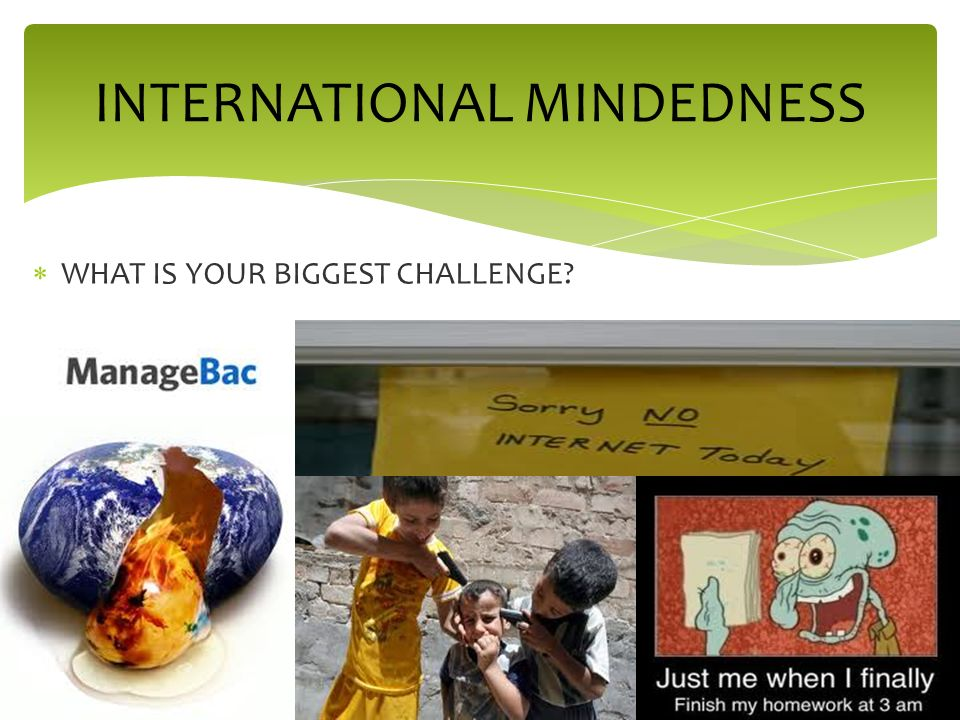 WHAT IS YOUR BIGGEST CHALLENGE INTERNATIONAL MINDEDNESS