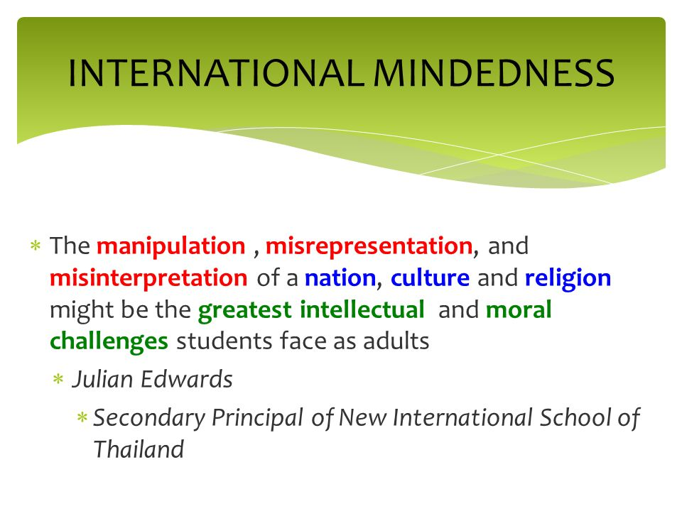 The manipulation, misrepresentation, and misinterpretation of a nation, culture and religion might be the greatest intellectual and moral challenges students face as adults Julian Edwards Secondary Principal of New International School of Thailand INTERNATIONAL MINDEDNESS