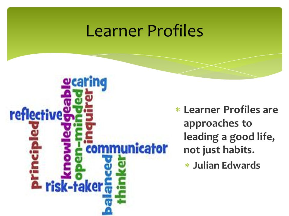 Learner Profiles Learner Profiles are approaches to leading a good life, not just habits.