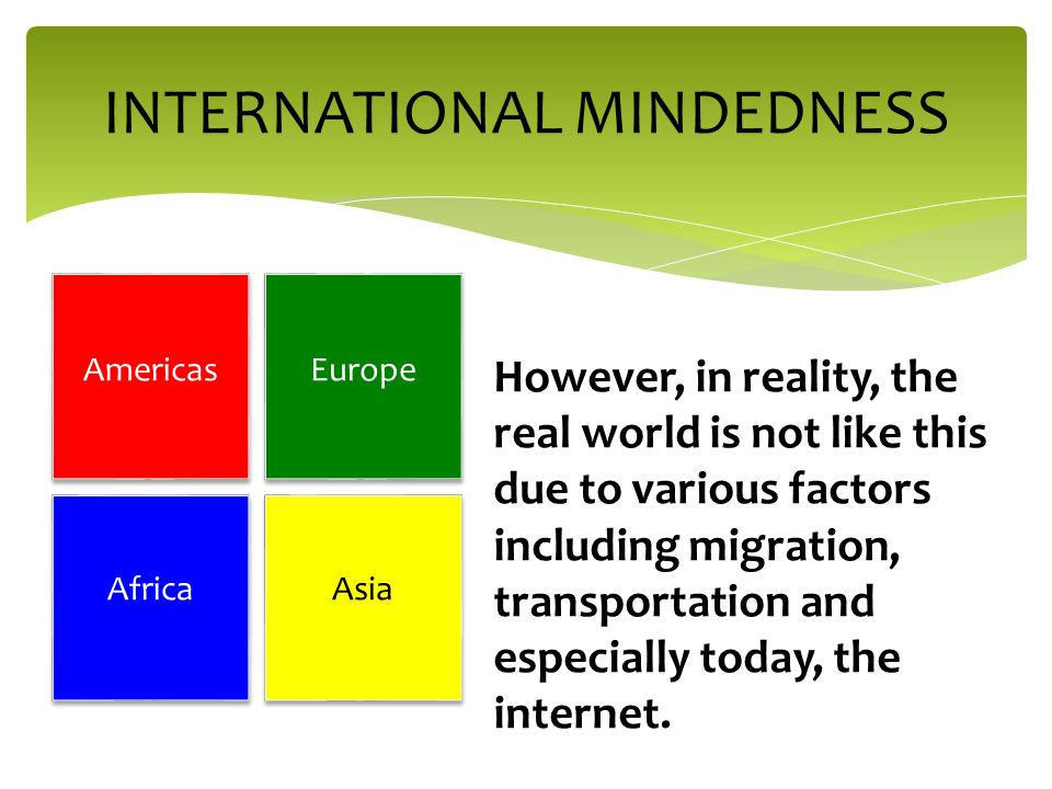 INTERNATIONAL MINDEDNESS However, in reality, the real world is not like this due to various factors including migration, transportation and especially today, the internet.
