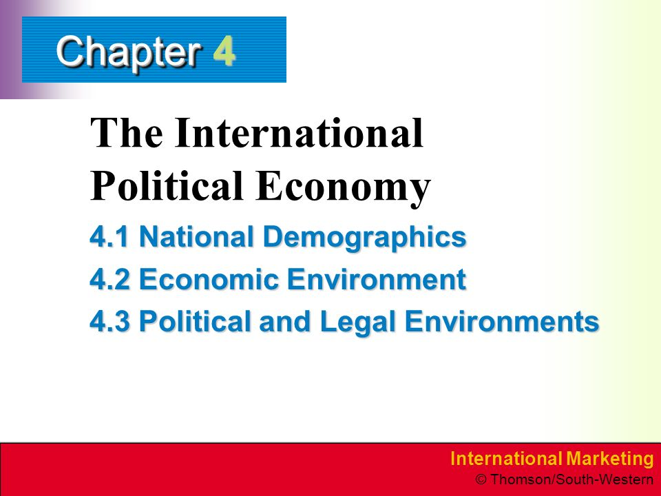 International Marketing © Thomson/South-Western ChapterChapter The International Political Economy 4.1 National Demographics 4.2 Economic Environment 4.3 Political and Legal Environments 4