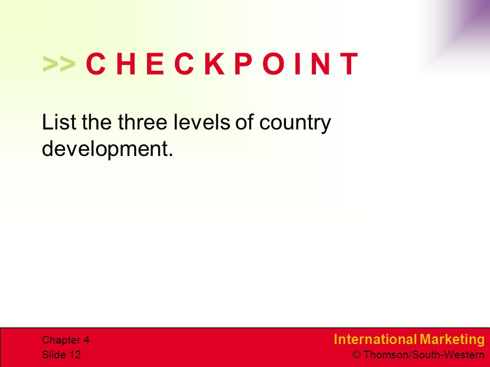International Marketing © Thomson/South-Western Chapter 4 Slide 12 >> C H E C K P O I N T List the three levels of country development.