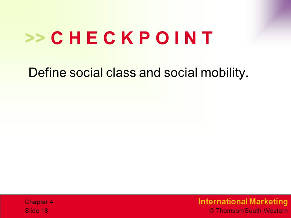 International Marketing © Thomson/South-Western Chapter 4 Slide 18 >> C H E C K P O I N T Define social class and social mobility.