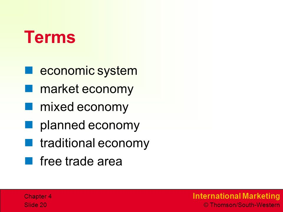 International Marketing © Thomson/South-Western Chapter 4 Slide 20 Terms economic system market economy mixed economy planned economy traditional economy free trade area