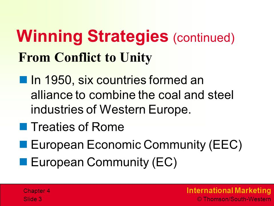 International Marketing © Thomson/South-Western Chapter 4 Slide 3 Winning Strategies (continued) In 1950, six countries formed an alliance to combine the coal and steel industries of Western Europe.