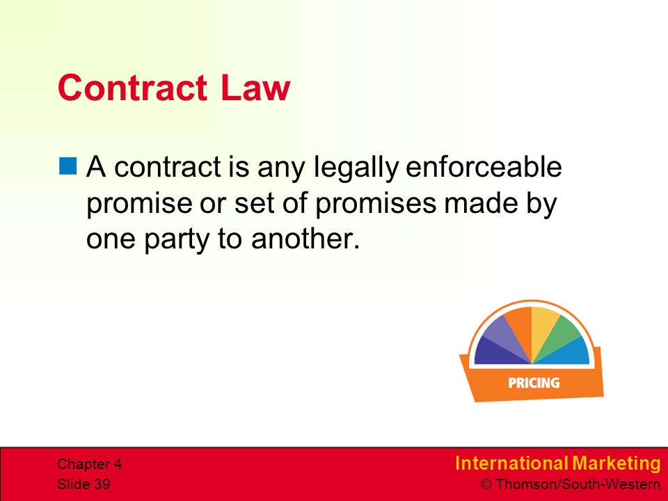 International Marketing © Thomson/South-Western Chapter 4 Slide 39 Contract Law A contract is any legally enforceable promise or set of promises made by one party to another.