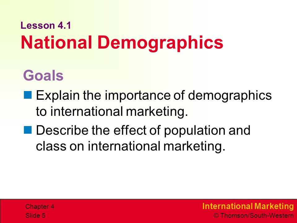 International Marketing © Thomson/South-Western Chapter 4 Slide 5 Lesson 4.1 National Demographics Goals Explain the importance of demographics to international marketing.