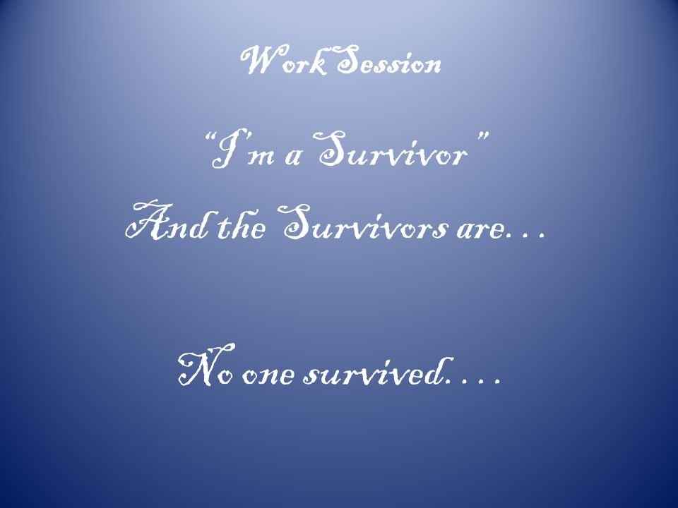 Work Session Im a Survivor And the Survivors are… No one survived….