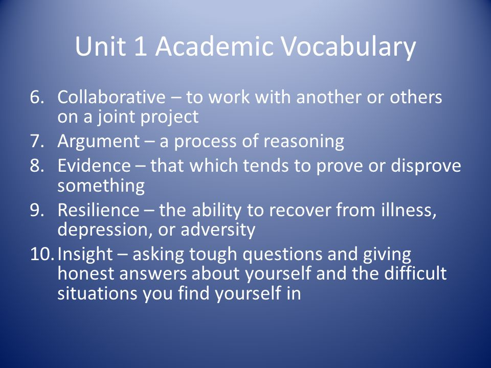 Unit 1 Academic Vocabulary 6.Collaborative – to work with another or others on a joint project 7.Argument – a process of reasoning 8.Evidence – that which tends to prove or disprove something 9.Resilience – the ability to recover from illness, depression, or adversity 10.Insight – asking tough questions and giving honest answers about yourself and the difficult situations you find yourself in