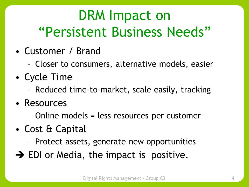 Digital Rights Management - Group C34 DRM Impact on Persistent Business Needs Customer / Brand –Closer to consumers, alternative models, easier Cycle Time –Reduced time-to-market, scale easily, tracking Resources –Online models = less resources per customer Cost & Capital –Protect assets, generate new opportunities EDI or Media, the impact is positive.