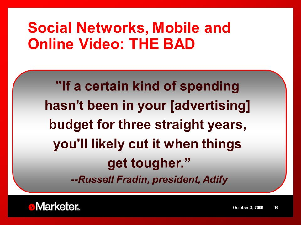October 3, Social Networks, Mobile and Online Video: THE BAD Few standardized ad formats Consumers who are disengaged from ads Questionable ROI Measurement challenges If a certain kind of spending hasn t been in your [advertising] budget for three straight years, you ll likely cut it when things get tougher.