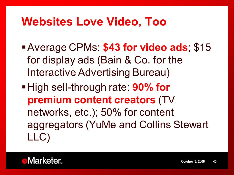 October 3, Websites Love Video, Too Average CPMs: $43 for video ads; $15 for display ads (Bain & Co.