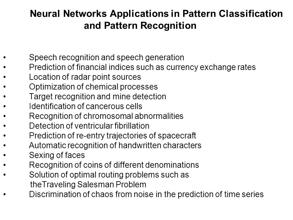 Neural Networks Applications in Pattern Classification and Pattern Recognition Speech recognition and speech generation Prediction of financial indices such as currency exchange rates Location of radar point sources Optimization of chemical processes Target recognition and mine detection Identification of cancerous cells Recognition of chromosomal abnormalities Detection of ventricular fibrillation Prediction of re-entry trajectories of spacecraft Automatic recognition of handwritten characters Sexing of faces Recognition of coins of different denominations Solution of optimal routing problems such as theTraveling Salesman Problem Discrimination of chaos from noise in the prediction of time series