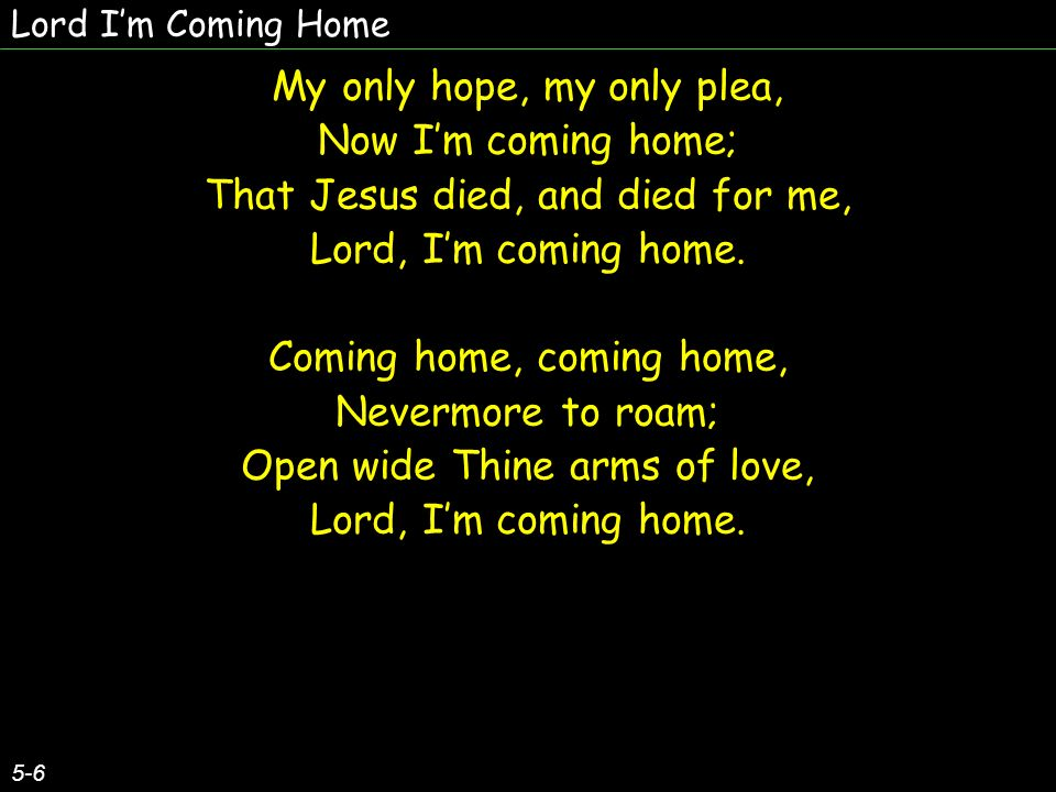 Lord Im Coming Home 5-6 My only hope, my only plea, Now Im coming home; That Jesus died, and died for me, Lord, Im coming home.