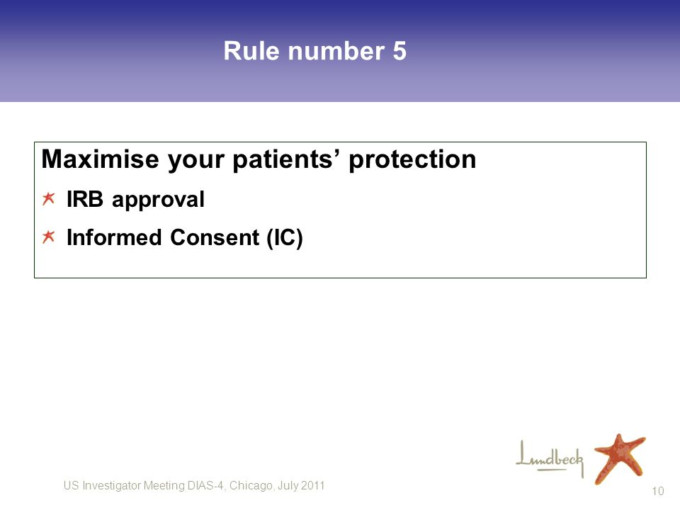 US Investigator Meeting DIAS-4, Chicago, July 2011 10 Rule number 5 Maximise your patients protection IRB approval Informed Consent (IC)