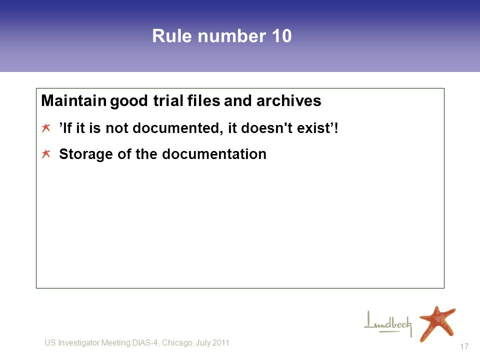 US Investigator Meeting DIAS-4, Chicago, July 2011 17 Rule number 10 Maintain good trial files and archives If it is not documented, it doesn t exist.