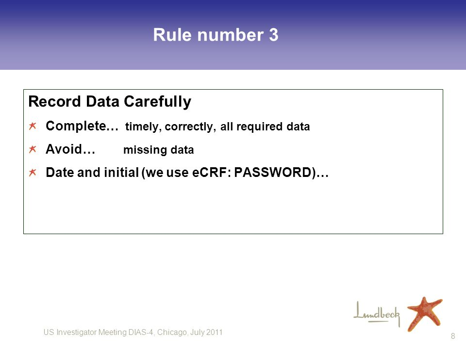 US Investigator Meeting DIAS-4, Chicago, July 2011 8 Rule number 3 Record Data Carefully Complete… timely, correctly, all required data Avoid… missing data Date and initial (we use eCRF: PASSWORD)…