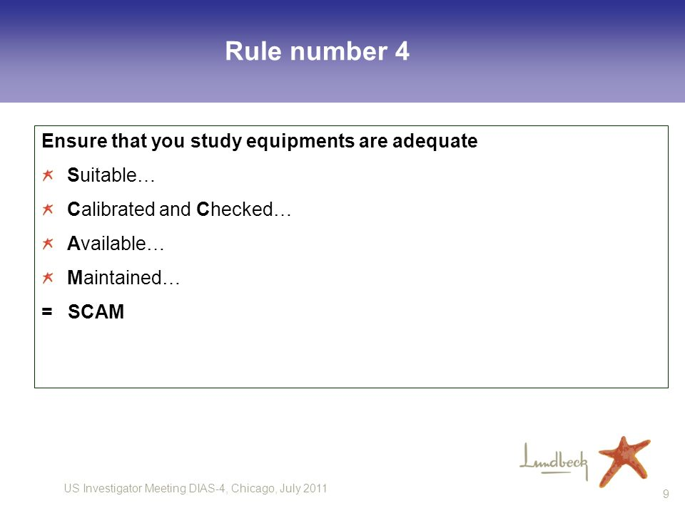US Investigator Meeting DIAS-4, Chicago, July 2011 9 Rule number 4 Ensure that you study equipments are adequate Suitable… Calibrated and Checked… Available… Maintained… = SCAM