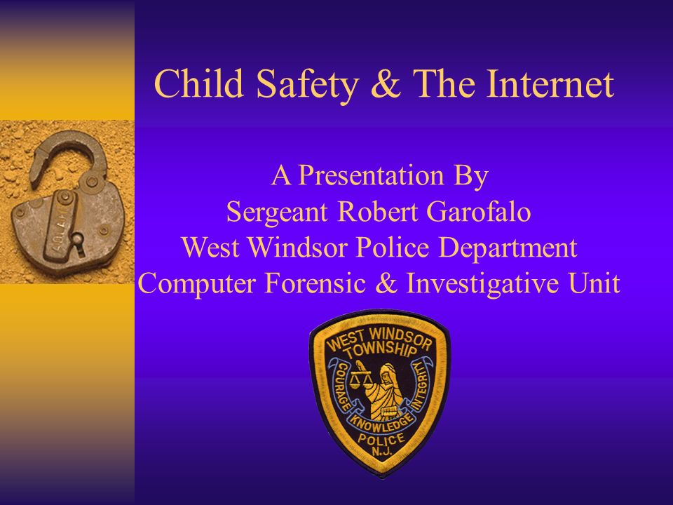 Child Safety & The Internet A Presentation By Sergeant Robert Garofalo West Windsor Police Department Computer Forensic & Investigative Unit
