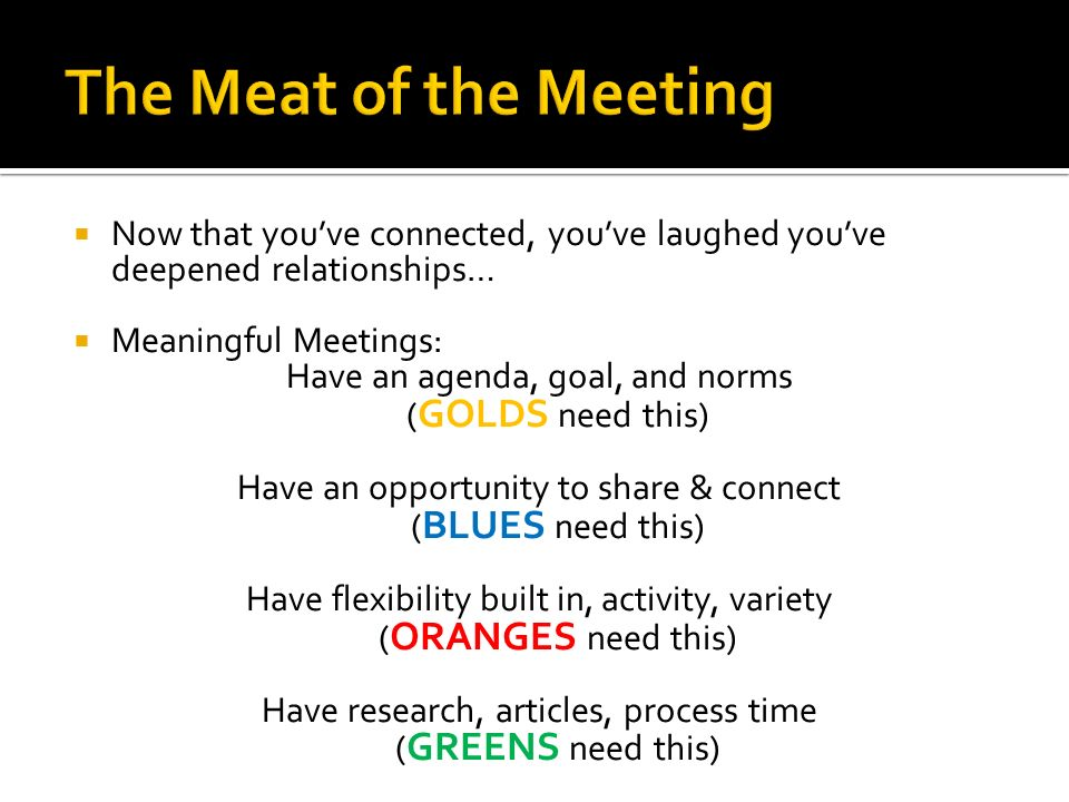 Now that youve connected, youve laughed youve deepened relationships… Meaningful Meetings: Have an agenda, goal, and norms ( GOLDS need this) Have an opportunity to share & connect ( BLUES need this) Have flexibility built in, activity, variety ( ORANGES need this) Have research, articles, process time ( GREENS need this)