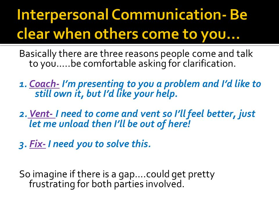 Basically there are three reasons people come and talk to you…..be comfortable asking for clarification.