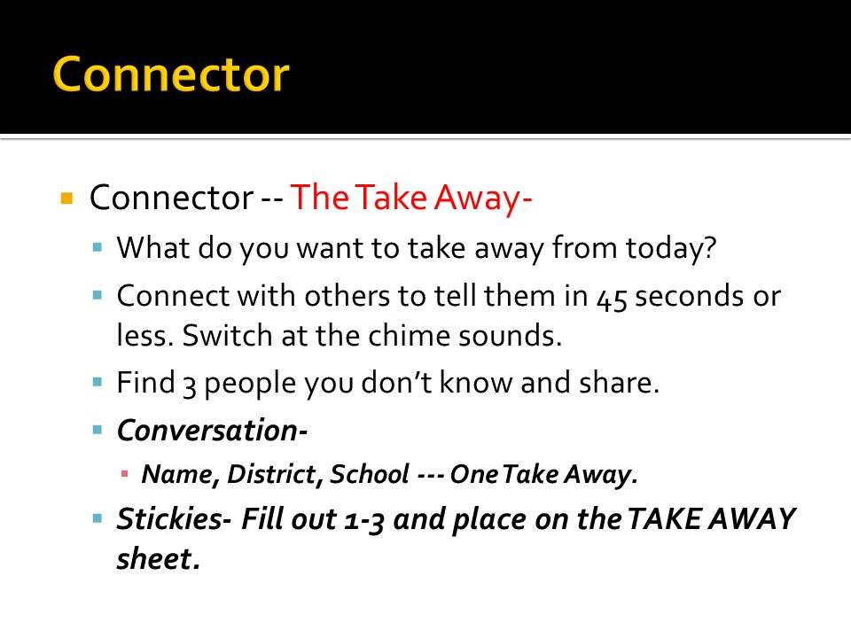 Connector -- The Take Away- What do you want to take away from today.