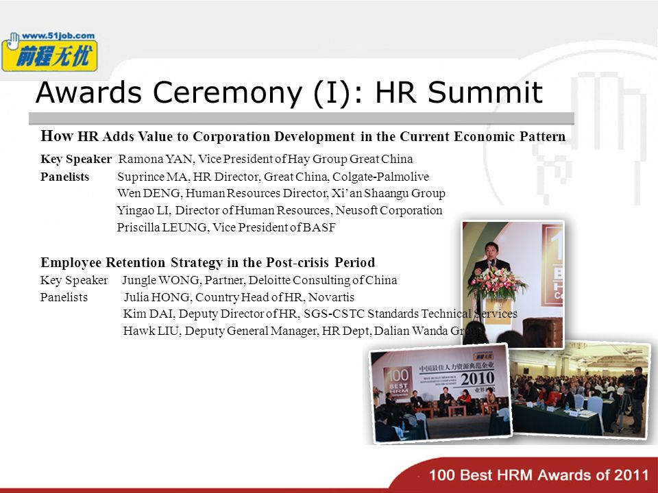 Awards Ceremony (I): HR Summit How HR Adds Value to Corporation Development in the Current Economic Pattern Key Speaker Ramona YAN, Vice President of Hay Group Great China Panelists Suprince MA, HR Director, Great China, Colgate-Palmolive Wen DENG, Human Resources Director, Xian Shaangu Group Yingao LI, Director of Human Resources, Neusoft Corporation Priscilla LEUNG, Vice President of BASF Employee Retention Strategy in the Post-crisis Period Key Speaker Jungle WONG, Partner, Deloitte Consulting of China Panelists Julia HONG, Country Head of HR, Novartis Kim DAI, Deputy Director of HR, SGS-CSTC Standards Technical Services Hawk LIU, Deputy General Manager, HR Dept, Dalian Wanda Group