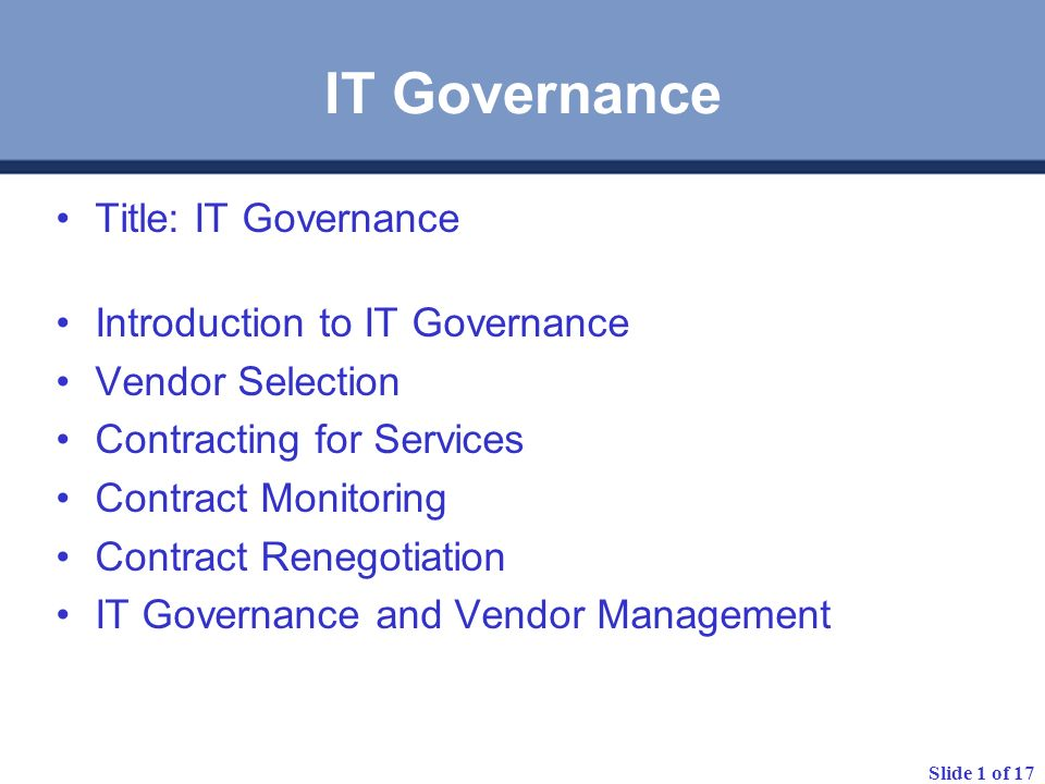 Slide 1 of 17 IT Governance Title: IT Governance Introduction to IT Governance Vendor Selection Contracting for Services Contract Monitoring Contract Renegotiation IT Governance and Vendor Management