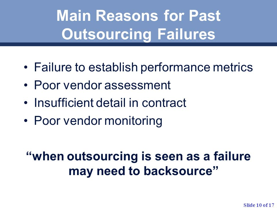 Slide 10 of 17 Main Reasons for Past Outsourcing Failures Failure to establish performance metrics Poor vendor assessment Insufficient detail in contract Poor vendor monitoring when outsourcing is seen as a failure may need to backsource