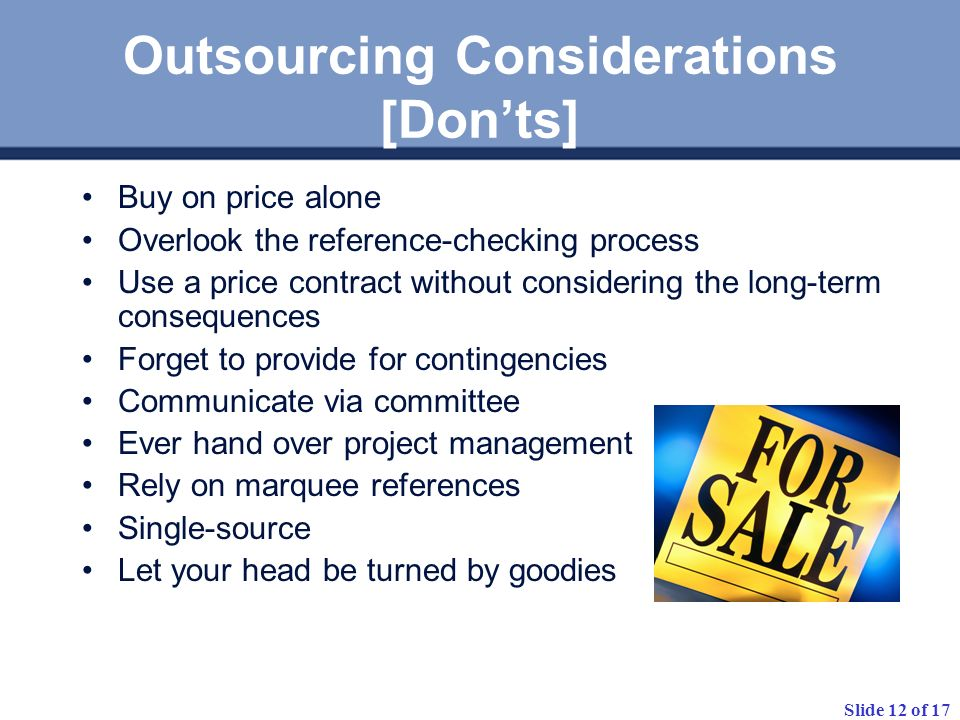 Slide 12 of 17 Outsourcing Considerations [Donts] Buy on price alone Overlook the reference-checking process Use a price contract without considering the long-term consequences Forget to provide for contingencies Communicate via committee Ever hand over project management Rely on marquee references Single-source Let your head be turned by goodies