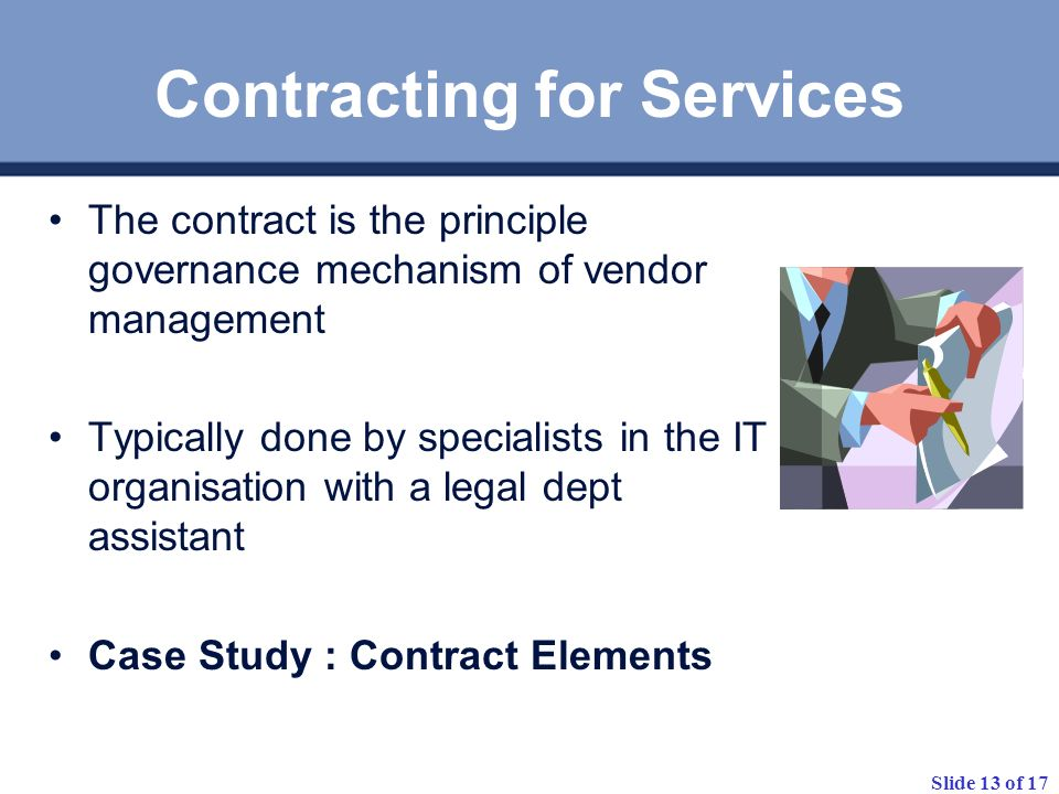 Slide 13 of 17 Contracting for Services The contract is the principle governance mechanism of vendor management Typically done by specialists in the IT organisation with a legal dept assistant Case Study : Contract Elements