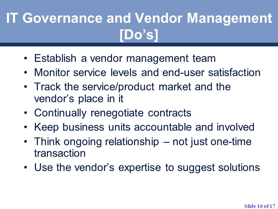 Slide 16 of 17 IT Governance and Vendor Management [Dos] Establish a vendor management team Monitor service levels and end-user satisfaction Track the service/product market and the vendors place in it Continually renegotiate contracts Keep business units accountable and involved Think ongoing relationship – not just one-time transaction Use the vendors expertise to suggest solutions