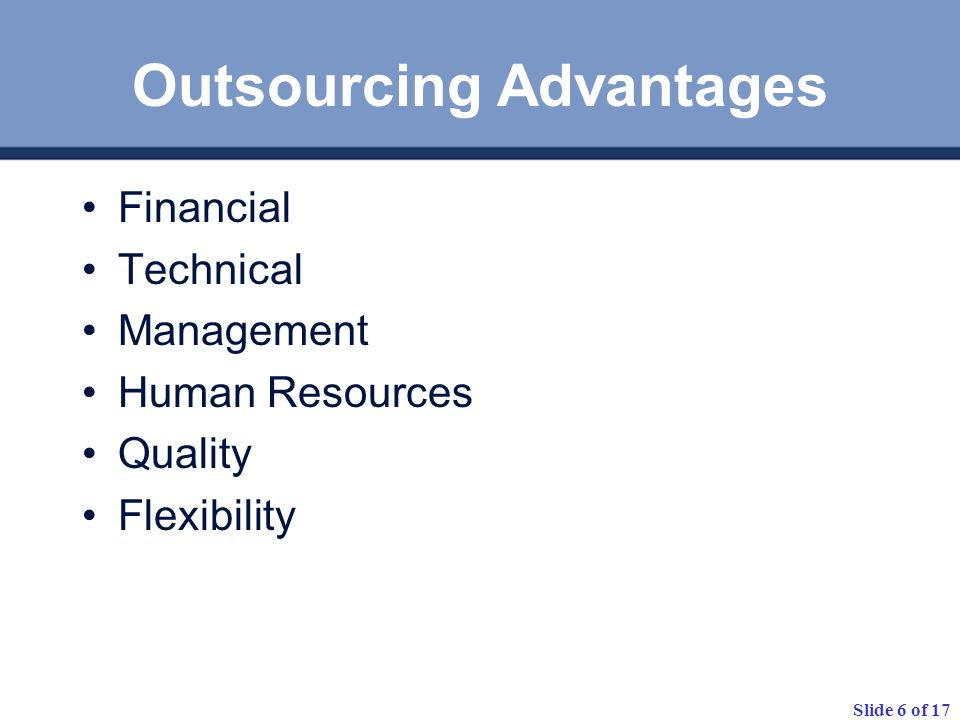 Slide 6 of 17 Outsourcing Advantages Financial Technical Management Human Resources Quality Flexibility