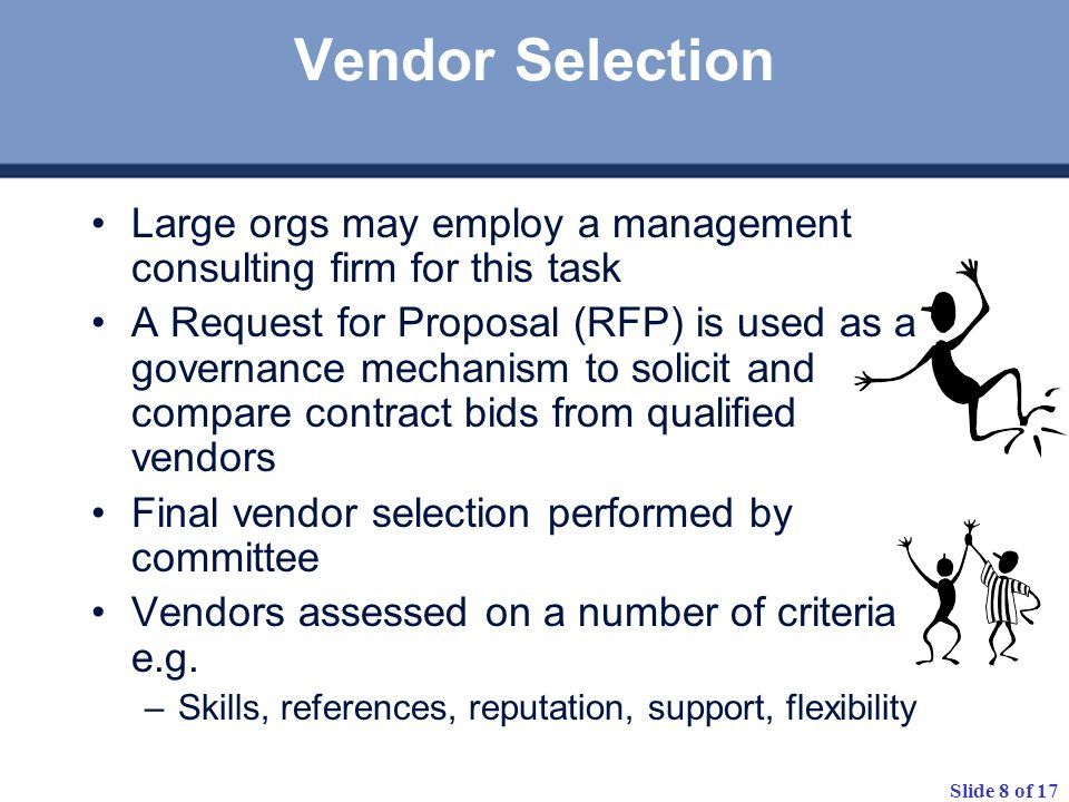 Slide 8 of 17 Vendor Selection Large orgs may employ a management consulting firm for this task A Request for Proposal (RFP) is used as a governance mechanism to solicit and compare contract bids from qualified vendors Final vendor selection performed by committee Vendors assessed on a number of criteria e.g.