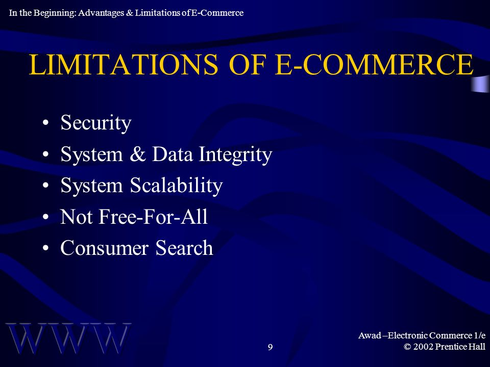 Awad –Electronic Commerce 1/e © 2002 Prentice Hall9 LIMITATIONS OF E-COMMERCE Security System & Data Integrity System Scalability Not Free-For-All Consumer Search In the Beginning: Advantages & Limitations of E-Commerce